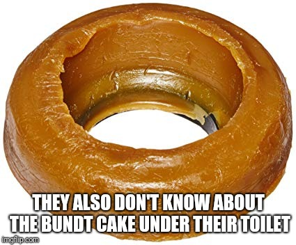 THEY ALSO DON'T KNOW ABOUT THE BUNDT CAKE UNDER THEIR TOILET | made w/ Imgflip meme maker