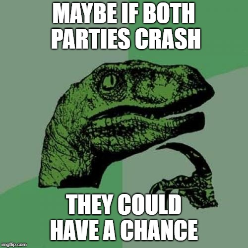 Philosoraptor Meme | MAYBE IF BOTH PARTIES CRASH THEY COULD HAVE A CHANCE | image tagged in memes,philosoraptor | made w/ Imgflip meme maker