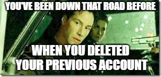 YOU'VE BEEN DOWN THAT ROAD BEFORE WHEN YOU DELETED YOUR PREVIOUS ACCOUNT | made w/ Imgflip meme maker