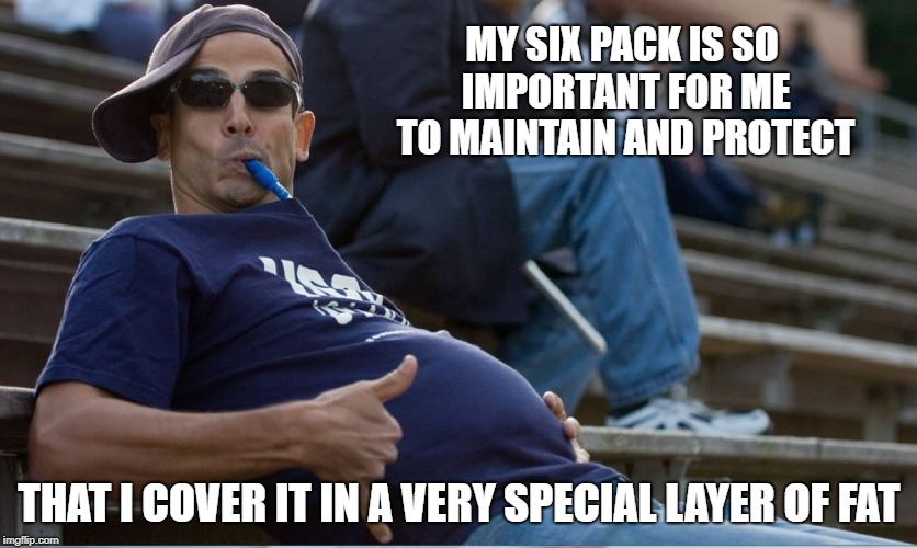 True Story ya'll | MY SIX PACK IS SO IMPORTANT FOR ME TO MAINTAIN AND PROTECT THAT I COVER IT IN A VERY SPECIAL LAYER OF FAT | image tagged in beer smuggling level - beer belly,abs,six pack | made w/ Imgflip meme maker