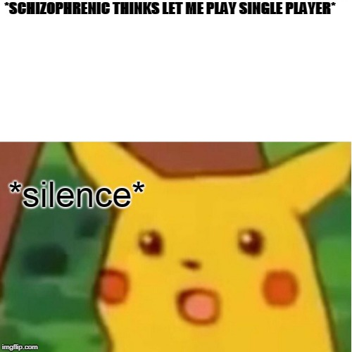 Surprised Pikachu Meme | *SCHIZOPHRENIC THINKS LET ME PLAY SINGLE PLAYER* *silence* | image tagged in memes,surprised pikachu | made w/ Imgflip meme maker