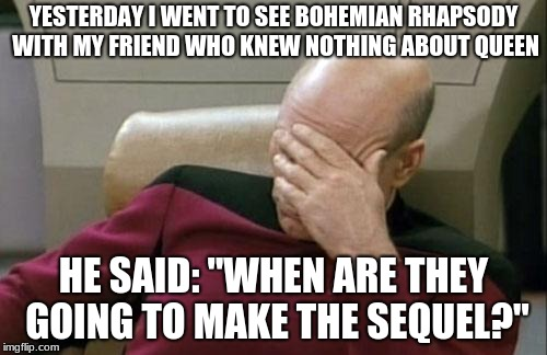 "Captain Picard Facepalm Meme | YESTERDAY I WENT TO SEE BOHEMIAN RHAPSODY WITH MY FRIEND WHO KNEW NOTHING ABOUT QUEEN HE SAID: ""WHEN ARE THEY GOING TO MAKE THE SEQUEL?"" 