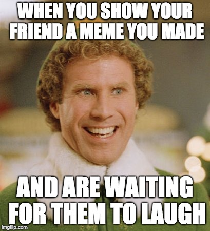 Buddy The Elf | WHEN YOU SHOW YOUR FRIEND A MEME YOU MADE AND ARE WAITING FOR THEM TO LAUGH | image tagged in memes,buddy the elf | made w/ Imgflip meme maker