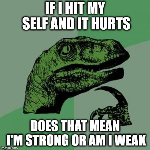 Philosoraptor Meme | IF I HIT MY SELF AND IT HURTS DOES THAT MEAN I'M STRONG OR AM I WEAK | image tagged in memes,philosoraptor | made w/ Imgflip meme maker