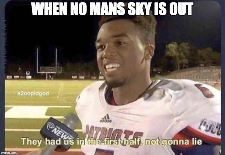 They had us in the first half, not goona lie | WHEN NO MANS SKY IS OUT | image tagged in they had us in the first half not goona lie | made w/ Imgflip meme maker