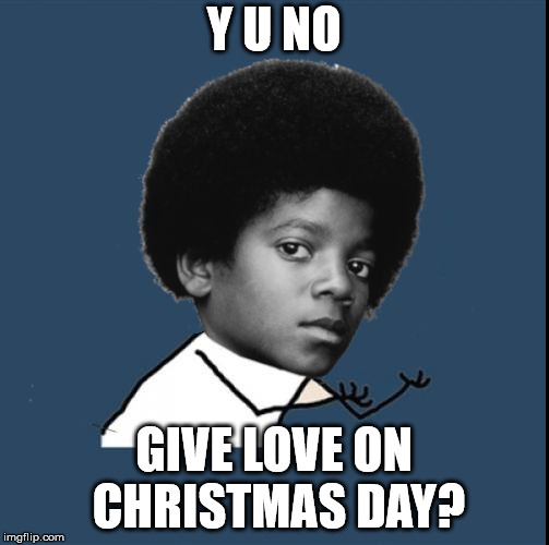 Y U NO GIVE LOVE ON CHRISTMAS DAY? | image tagged in michael y u no | made w/ Imgflip meme maker