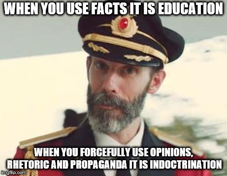 If only more people knew this | WHEN YOU USE FACTS IT IS EDUCATION WHEN YOU FORCEFULLY USE OPINIONS, RHETORIC AND PROPAGANDA IT IS INDOCTRINATION | image tagged in captain obvious,education,opinions,propaganda,indoctrination | made w/ Imgflip meme maker