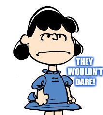 Lucy van pelt | THEY WOULDN'T DARE! | image tagged in lucy van pelt | made w/ Imgflip meme maker
