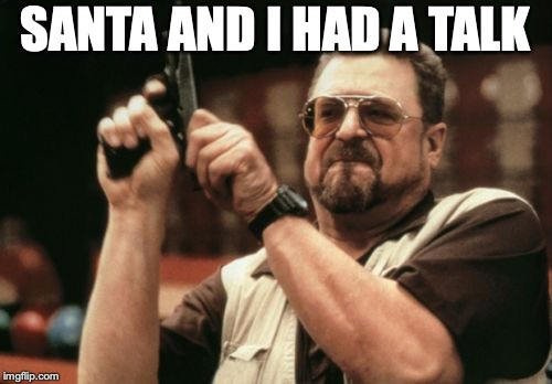 Am I The Only One Around Here Meme | SANTA AND I HAD A TALK | image tagged in memes,am i the only one around here | made w/ Imgflip meme maker