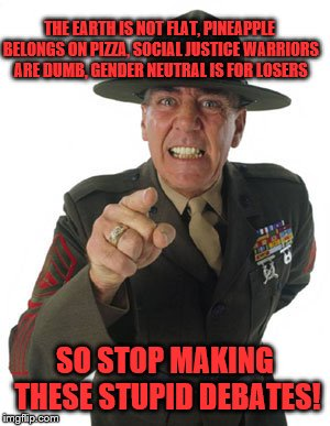 Gunny R. Lee Ermey | THE EARTH IS NOT FLAT, PINEAPPLE BELONGS ON PIZZA, SOCIAL JUSTICE WARRIORS ARE DUMB, GENDER NEUTRAL IS FOR LOSERS SO STOP MAKING THESE STUPI | image tagged in gunny r lee ermey | made w/ Imgflip meme maker