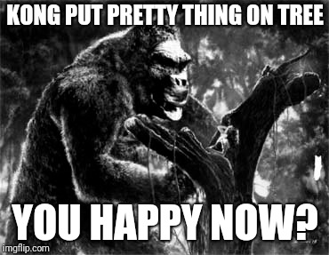 KONG PUT PRETTY THING ON TREE YOU HAPPY NOW? | made w/ Imgflip meme maker
