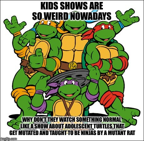 The good old days | KIDS SHOWS ARE SO WEIRD NOWADAYS WHY DON'T THEY WATCH SOMETHING NORMAL LIKE A SHOW ABOUT ADOLESCENT TURTLES THAT GET MUTATED AND TAUGHT TO B | image tagged in tmnt,cartoon,tv,funny,kids shows | made w/ Imgflip meme maker
