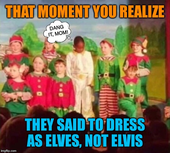 He's all shook up |  THAT MOMENT YOU REALIZE; DANG IT, MOM! THEY SAID TO DRESS AS ELVES, NOT ELVIS | image tagged in elves,school,play,embarrassing,elvis,christmas memes | made w/ Imgflip meme maker