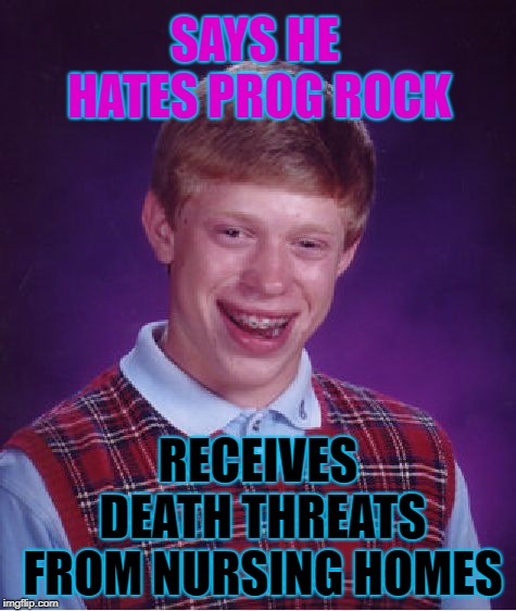 Bad Luck Brian Meme | SAYS HE HATES PROG ROCK RECEIVES DEATH THREATS FROM NURSING HOMES | image tagged in memes,bad luck brian | made w/ Imgflip meme maker