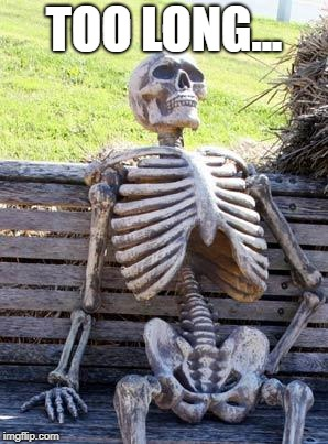 Waiting Skeleton Meme | TOO LONG... | image tagged in memes,waiting skeleton | made w/ Imgflip meme maker