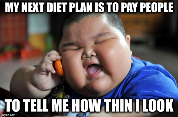 Fat Asian Kid | MY NEXT DIET PLAN IS TO PAY PEOPLE TO TELL ME HOW THIN I LOOK | image tagged in fat asian kid | made w/ Imgflip meme maker