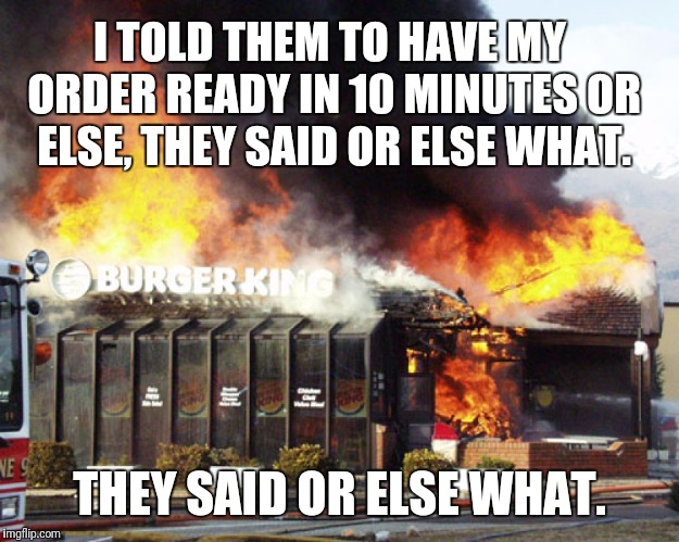Burger King On Fire | I TOLD THEM TO HAVE MY ORDER READY IN 10 MINUTES OR ELSE, THEY SAID OR ELSE WHAT. THEY SAID OR ELSE WHAT. | image tagged in burger king on fire | made w/ Imgflip meme maker