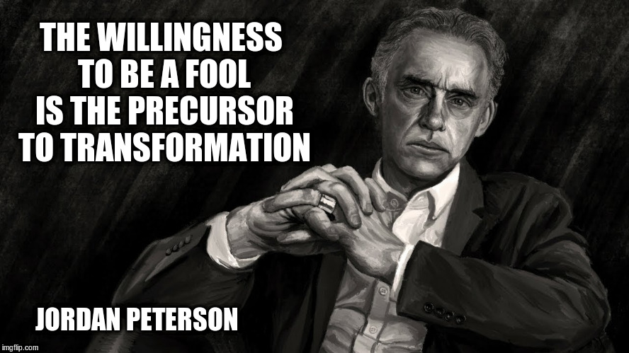 Jordan Peterson | THE WILLINGNESS TO BE A FOOL IS THE PRECURSOR TO TRANSFORMATION JORDAN PETERSON | image tagged in jordan peterson,transformation,fool,precursor,willingness | made w/ Imgflip meme maker