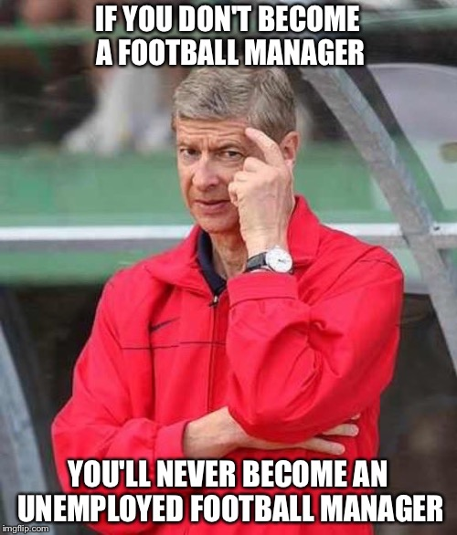 Football manager | IF YOU DON'T BECOME A FOOTBALL MANAGER YOU'LL NEVER BECOME AN UNEMPLOYED FOOTBALL MANAGER | image tagged in roll safe wenger | made w/ Imgflip meme maker