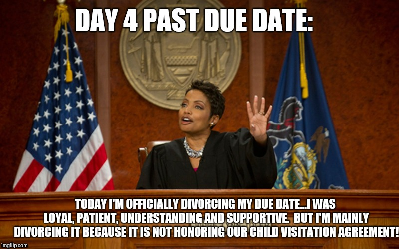 divorce court |  DAY 4 PAST DUE DATE:; TODAY I'M OFFICIALLY DIVORCING MY DUE DATE...I WAS LOYAL, PATIENT, UNDERSTANDING AND SUPPORTIVE.  BUT I'M MAINLY DIVORCING IT BECAUSE IT IS NOT HONORING OUR CHILD VISITATION AGREEMENT! | image tagged in divorce,just divorced,pregnancy,baby | made w/ Imgflip meme maker