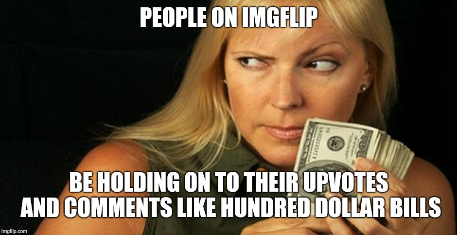 For reals though | PEOPLE ON IMGFLIP BE HOLDING ON TO THEIR UPVOTES AND COMMENTS LIKE HUNDRED DOLLAR BILLS | image tagged in stingy,greedy,memes,funny,imgflip,upvotes | made w/ Imgflip meme maker