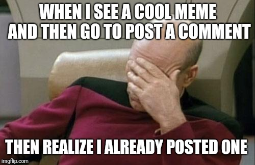 Captain Picard Facepalm Meme | WHEN I SEE A COOL MEME AND THEN GO TO POST A COMMENT THEN REALIZE I ALREADY POSTED ONE | image tagged in memes,captain picard facepalm | made w/ Imgflip meme maker