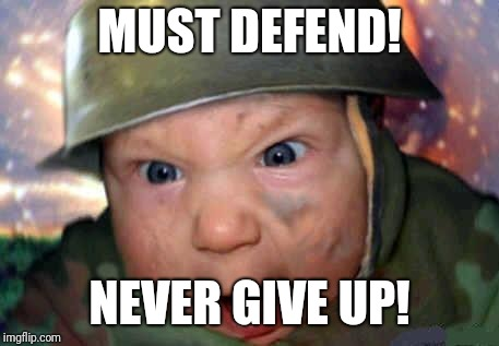 soldier baby | MUST DEFEND! NEVER GIVE UP! | image tagged in soldier baby | made w/ Imgflip meme maker