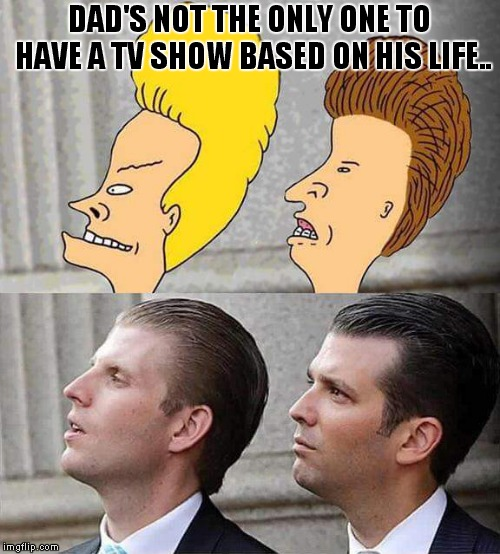 The Long-Awaited Sequel Of Beavis And Butthead Do America! |  DAD'S NOT THE ONLY ONE TO HAVE A TV SHOW BASED ON HIS LIFE.. | image tagged in donald trump,jr,eric trump | made w/ Imgflip meme maker