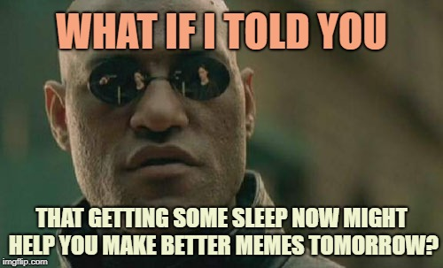 What If I Told You | WHAT IF I TOLD YOU THAT GETTING SOME SLEEP NOW MIGHT HELP YOU MAKE BETTER MEMES TOMORROW? | image tagged in memes,matrix morpheus,sleep,meme making,bedtime | made w/ Imgflip meme maker
