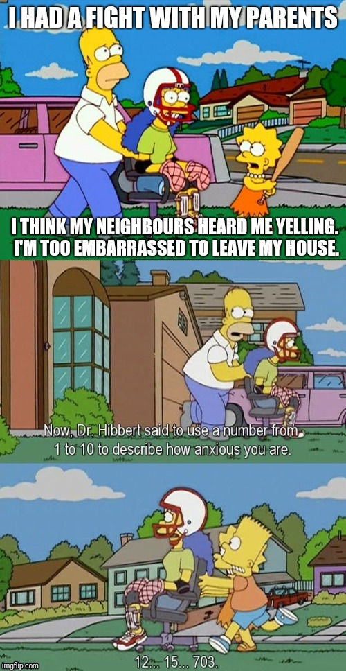 Paranoid Delusional Rita - Fight with Parents | I HAD A FIGHT WITH MY PARENTS I THINK MY NEIGHBOURS HEARD ME YELLING. I'M TOO EMBARRASSED TO LEAVE MY HOUSE. | image tagged in paranoid delusional rita,angry fighting married couple husband  wife,parents,anxiety,simpsons | made w/ Imgflip meme maker