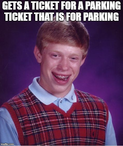 Bad Luck Brian Meme | GETS A TICKET FOR A PARKING TICKET THAT IS FOR PARKING | image tagged in memes,bad luck brian | made w/ Imgflip meme maker