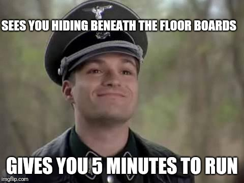 Good Guy Nazi | SEES YOU HIDING BENEATH THE FLOOR BOARDS GIVES YOU 5 MINUTES TO RUN | image tagged in grammar nazi,good guy greg | made w/ Imgflip meme maker