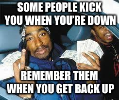 tupac | SOME PEOPLE KICK YOU WHEN YOU'RE DOWN REMEMBER THEM WHEN YOU GET BACK UP | image tagged in tupac | made w/ Imgflip meme maker