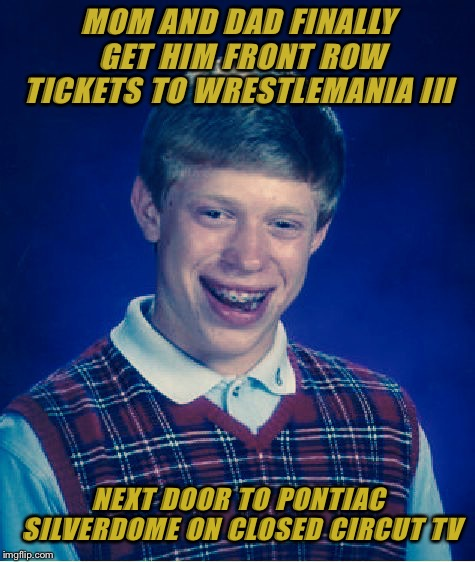 So close, yet oh so far | MOM AND DAD FINALLY GET HIM FRONT ROW TICKETS TO WRESTLEMANIA III NEXT DOOR TO PONTIAC SILVERDOME ON CLOSED CIRCUT TV | image tagged in bad luck brian,dank memes,sports,wrestling,funny,wrestlemania | made w/ Imgflip meme maker