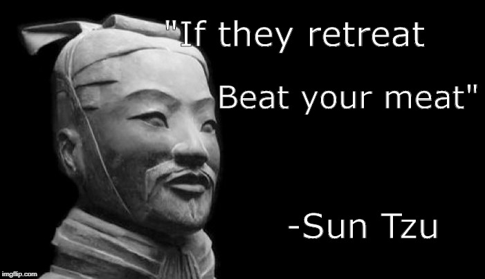 "Sun Tzu |  ""If they retreat; Beat your meat""; -Sun Tzu 