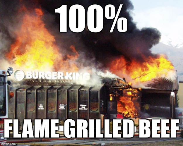 Burger King On Fire | 100% FLAME GRILLED BEEF | image tagged in burger king on fire | made w/ Imgflip meme maker
