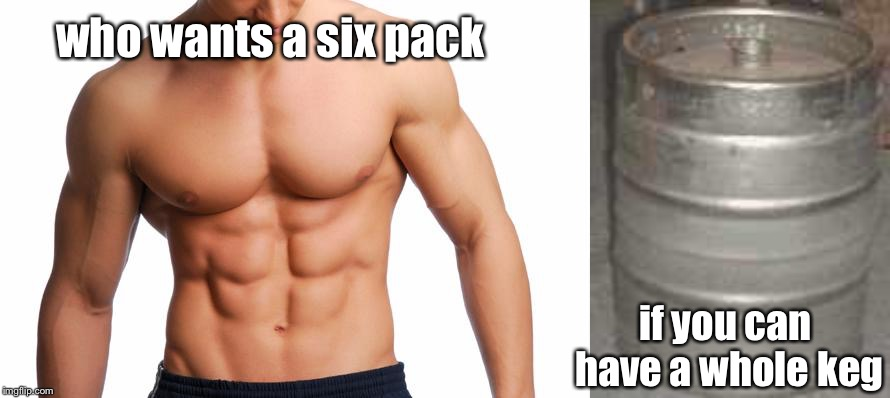 who wants a six pack if you can have a whole keg | image tagged in six pack,keg | made w/ Imgflip meme maker