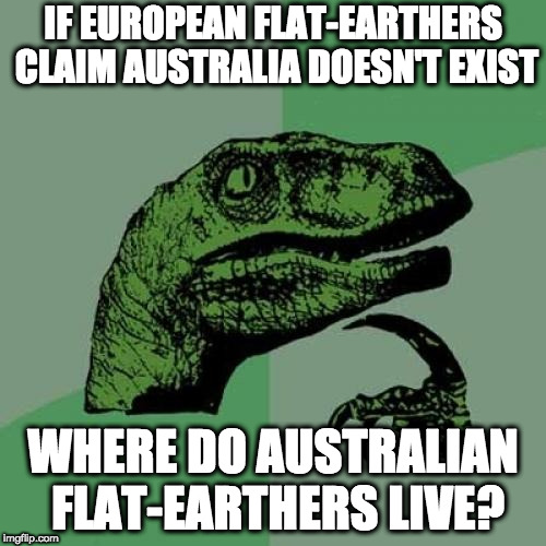 flat-earthers problems |  IF EUROPEAN FLAT-EARTHERS CLAIM AUSTRALIA DOESN'T EXIST; WHERE DO AUSTRALIAN FLAT-EARTHERS LIVE? | image tagged in memes,philosoraptor,flat earth,flat earthers,flat earth club,australia | made w/ Imgflip meme maker