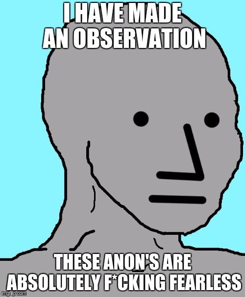 NPC Meme | I HAVE MADE AN OBSERVATION THESE ANON'S ARE ABSOLUTELY F*CKING FEARLESS | image tagged in memes,npc | made w/ Imgflip meme maker