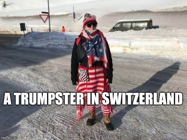 somewhere in the mountains... | A TRUMPSTER IN SWITZERLAND | image tagged in politics,funny,redneck,switzerland | made w/ Imgflip meme maker
