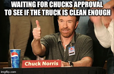 Chuck Norris Approves Meme | WAITING FOR CHUCKS APPROVAL TO SEE IF THE TRUCK IS CLEAN ENOUGH | image tagged in memes,chuck norris approves,chuck norris | made w/ Imgflip meme maker