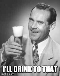 Guy Beer | I'LL DRINK TO THAT | image tagged in guy beer | made w/ Imgflip meme maker