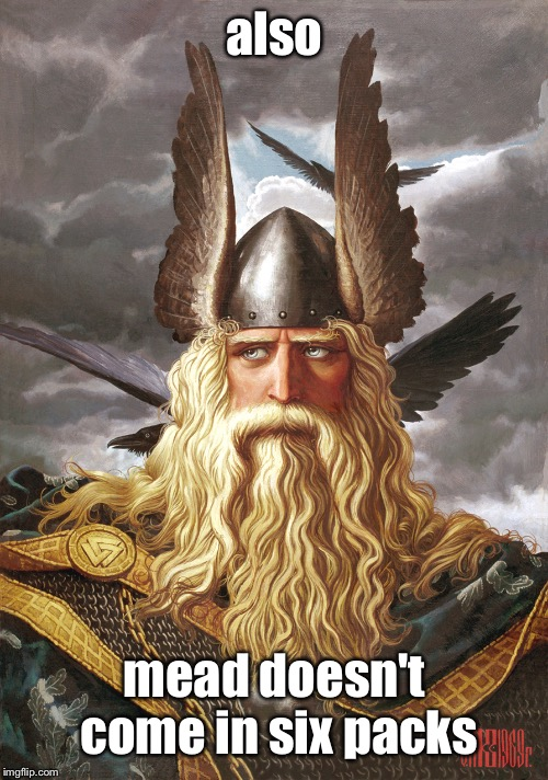 odin | also mead doesn't come in six packs | image tagged in odin | made w/ Imgflip meme maker