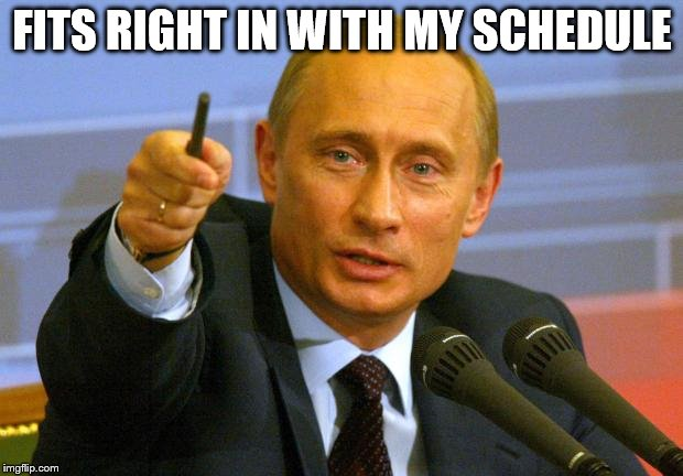 Good Guy Putin Meme | FITS RIGHT IN WITH MY SCHEDULE | image tagged in memes,good guy putin | made w/ Imgflip meme maker