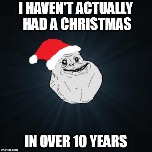 Forever Alone Christmas Meme | I HAVEN'T ACTUALLY HAD A CHRISTMAS IN OVER 10 YEARS | image tagged in memes,forever alone christmas | made w/ Imgflip meme maker