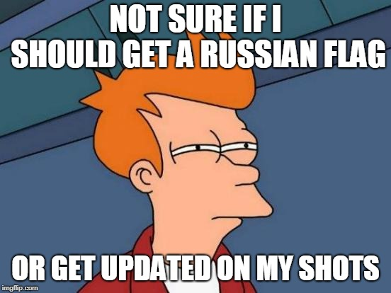 NOT SURE IF I SHOULD GET A RUSSIAN FLAG OR GET UPDATED ON MY SHOTS | image tagged in memes,futurama fry | made w/ Imgflip meme maker