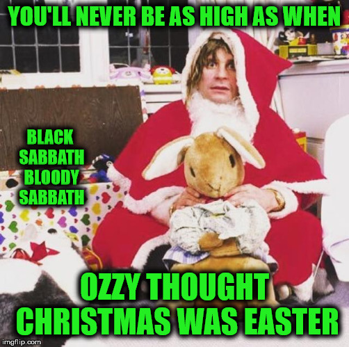 Merry Sabbath Christmas | YOU'LL NEVER BE AS HIGH AS WHEN OZZY THOUGHT CHRISTMAS WAS EASTER BLACK SABBATH BLOODY SABBATH | image tagged in ozzy,merry christmas | made w/ Imgflip meme maker