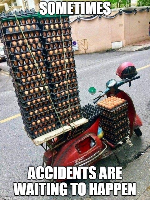 Pushing the limits  |  SOMETIMES; ACCIDENTS ARE WAITING TO HAPPEN | image tagged in eggs,scooter,accidents | made w/ Imgflip meme maker