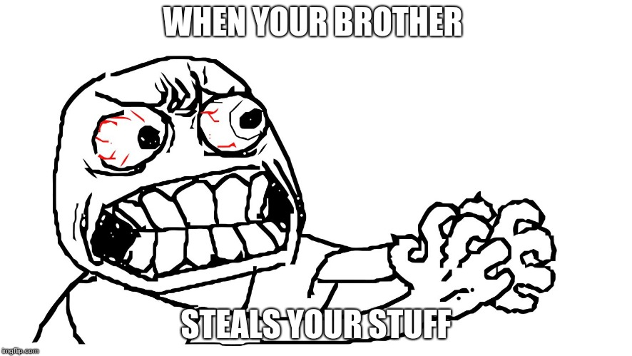 angry meme face | WHEN YOUR BROTHER STEALS YOUR STUFF | image tagged in angry meme face | made w/ Imgflip meme maker