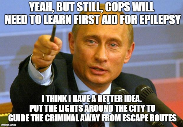 Good Guy Putin Meme | YEAH, BUT STILL, COPS WILL NEED TO LEARN FIRST AID FOR EPILEPSY I THINK I HAVE A BETTER IDEA. PUT THE LIGHTS AROUND THE CITY TO GUIDE THE CR | image tagged in memes,good guy putin | made w/ Imgflip meme maker